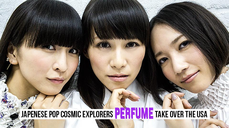 Japenese Pop Cosmic Explorers PERFUME Take Over The USA
