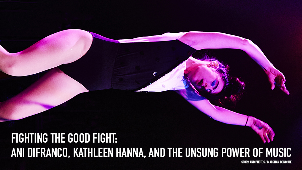 FIGHTING THE GOOD FIGHT: ANI DIFRANCO, KATHLEEN HANNA, AND THE UNSUNG POWER OF MUSIC