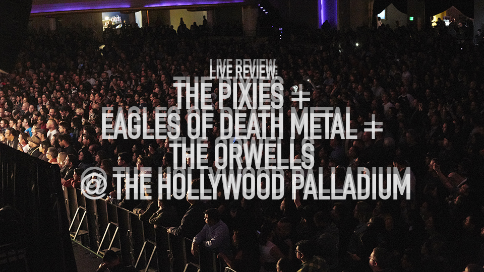 LIVE REVIEW: THE PIXIES + EAGLES OF DEATH METAL + THE ORWELLS @ THE HOLLYWOOD PALLADIUM
