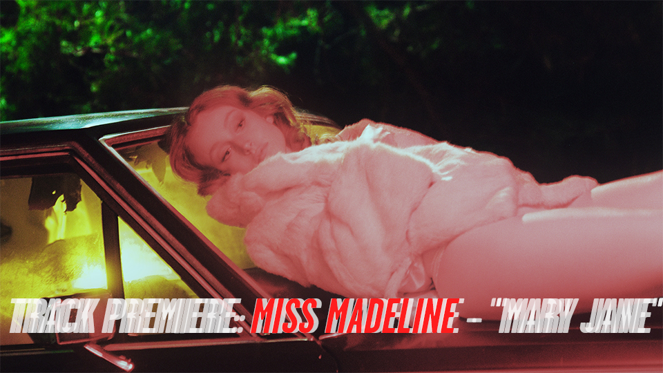 "TRACK PREMIERE: MISS MADELINE – ""MARY JANE"""