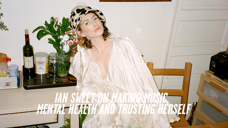 IAN SWEET ON MAKING MUSIC, MENTAL HEALTH AND TRUSTING HERSELF